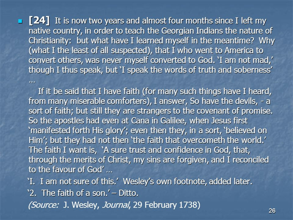 [24] It is now two years and almost four months since I left my native country, in order to teach the Georgian Indians the nature of Christianity: but what have I learned myself in the meantime Why (what I the least of all suspected), that I who went to America to convert others, was never myself converted to God. 'I am not mad,' though I thus speak, but 'I speak the words of truth and soberness' …